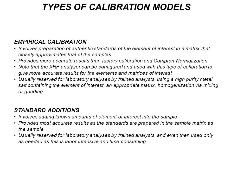 TYPES OF CALIBRATION MODELS EMPIRICAL CALIBRATION Involves preparation of authentic standards of the element of interest in a matrix that closely approximates that of the samples Provides more accurate results than factory calibration and Compton Normalization Note that the XRF analyzer can be configured and used with this type of calibration to give more accurate results for the elements and matrices of interest Usually reserved for laboratory analyses by trained analysts, using a high purity metal salt containing the element of interest, an appropriate matrix, homogenization via mixing or grinding STANDARD ADDITIONS Involves adding known amounts of element of interest into the sample Provides most accurate results as the standards are prepared in the sample matrix as the sample Usually reserved for laboratory analyses by trained analysts, and even then used only as needed as this is labor intensive and time consuming