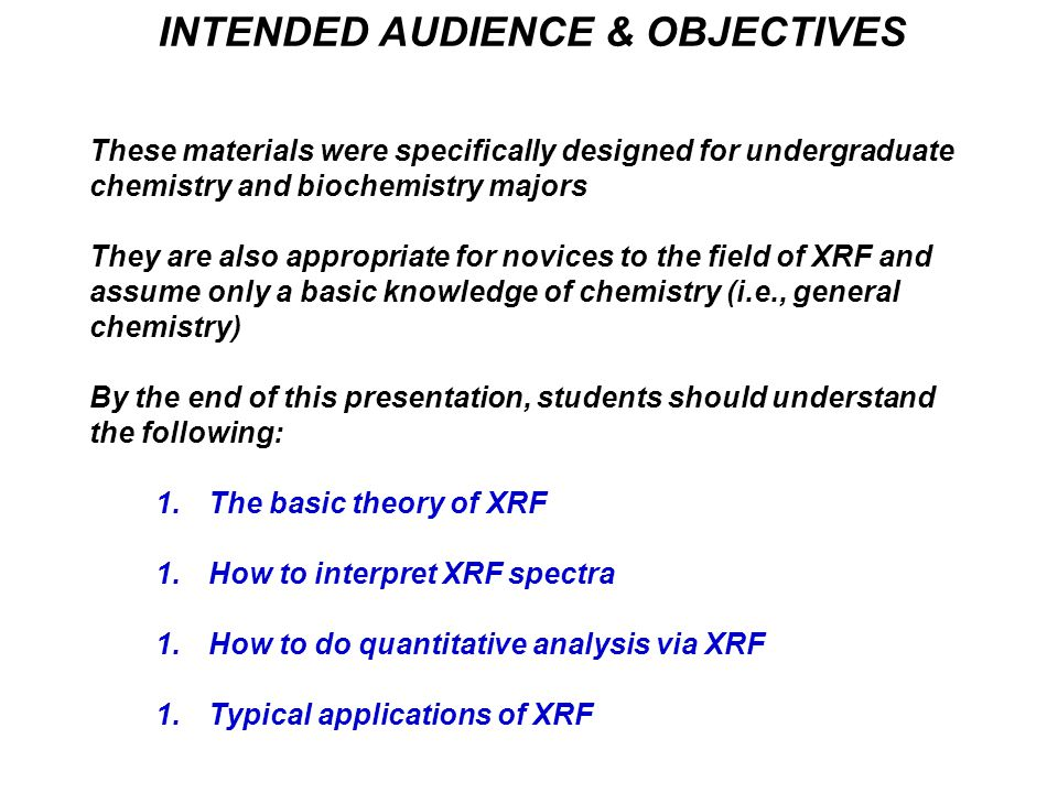 INTENDED AUDIENCE & OBJECTIVES These materials were specifically designed for undergraduate chemistry and biochemistry majors They are also appropriate for novices to the field of XRF and assume only a basic knowledge of chemistry (i.e., general chemistry) By the end of this presentation, students should understand the following: 1.The basic theory of XRF 1.How to interpret XRF spectra 1.How to do quantitative analysis via XRF 1.Typical applications of XRF