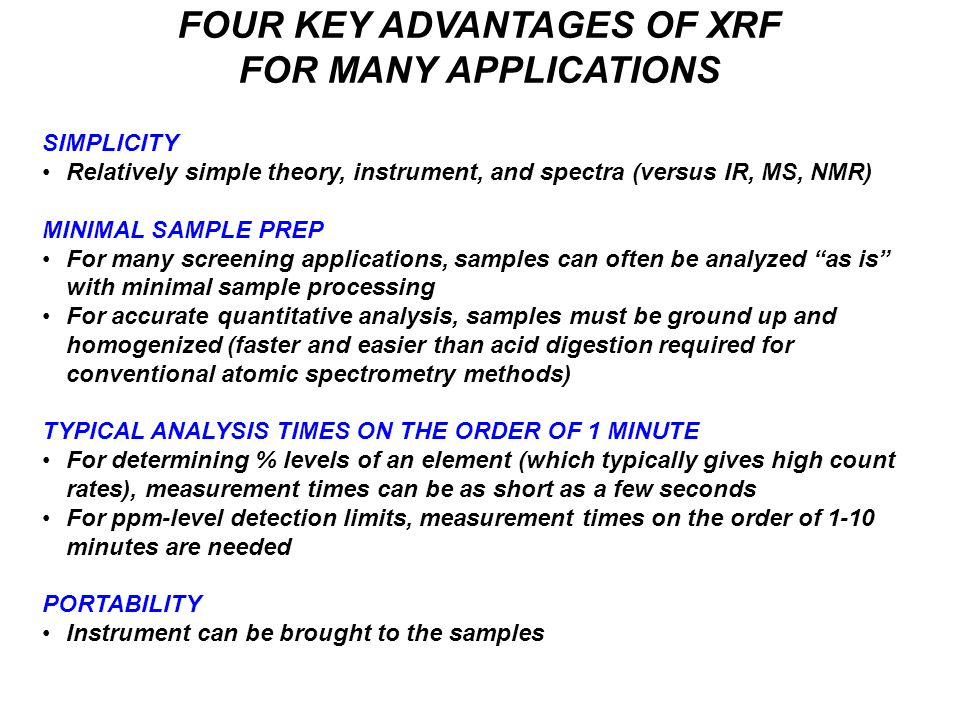 FOUR KEY ADVANTAGES OF XRF FOR MANY APPLICATIONS SIMPLICITY Relatively simple theory, instrument, and spectra (versus IR, MS, NMR) MINIMAL SAMPLE PREP For many screening applications, samples can often be analyzed as is with minimal sample processing For accurate quantitative analysis, samples must be ground up and homogenized (faster and easier than acid digestion required for conventional atomic spectrometry methods) TYPICAL ANALYSIS TIMES ON THE ORDER OF 1 MINUTE For determining % levels of an element (which typically gives high count rates), measurement times can be as short as a few seconds For ppm-level detection limits, measurement times on the order of 1-10 minutes are needed PORTABILITY Instrument can be brought to the samples