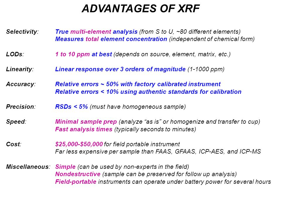 ADVANTAGES OF XRF Selectivity: True multi-element analysis (from S to U, ~80 different elements) Measures total element concentration (independent of chemical form) LODs: 1 to 10 ppm at best (depends on source, element, matrix, etc.) Linearity:Linear response over 3 orders of magnitude (1-1000 ppm) Accuracy:Relative errors ~ 50% with factory calibrated instrument Relative errors < 10% using authentic standards for calibration Precision:RSDs < 5% (must have homogeneous sample) Speed:Minimal sample prep (analyze as is or homogenize and transfer to cup) Fast analysis times (typically seconds to minutes) Cost:$25,000-$50,000 for field portable instrument Far less expensive per sample than FAAS, GFAAS, ICP-AES, and ICP-MS Miscellaneous:Simple (can be used by non-experts in the field) Nondestructive (sample can be preserved for follow up analysis) Field-portable instruments can operate under battery power for several hours