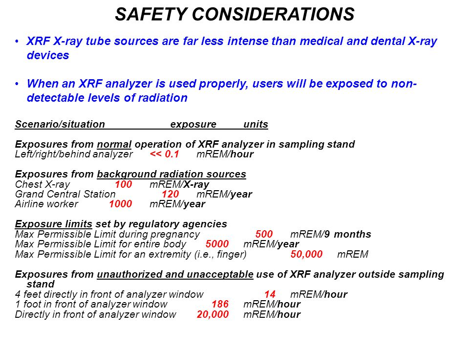 SAFETY CONSIDERATIONS XRF X-ray tube sources are far less intense than medical and dental X-ray devices When an XRF analyzer is used properly, users will be exposed to non- detectable levels of radiation Scenario/situation exposureunits Exposures from normal operation of XRF analyzer in sampling stand Left/right/behind analyzer<< 0.1 mREM/hour Exposures from background radiation sources Chest X-ray 100 mREM/X-ray Grand Central Station 120 mREM/year Airline worker 1000 mREM/year Exposure limits set by regulatory agencies Max Permissible Limit during pregnancy 500 mREM/9 months Max Permissible Limit for entire body 5000 mREM/year Max Permissible Limit for an extremity (i.e., finger)50,000 mREM Exposures from unauthorized and unacceptable use of XRF analyzer outside sampling stand 4 feet directly in front of analyzer window 14 mREM/hour 1 foot in front of analyzer window 186 mREM/hour Directly in front of analyzer window 20,000 mREM/hour