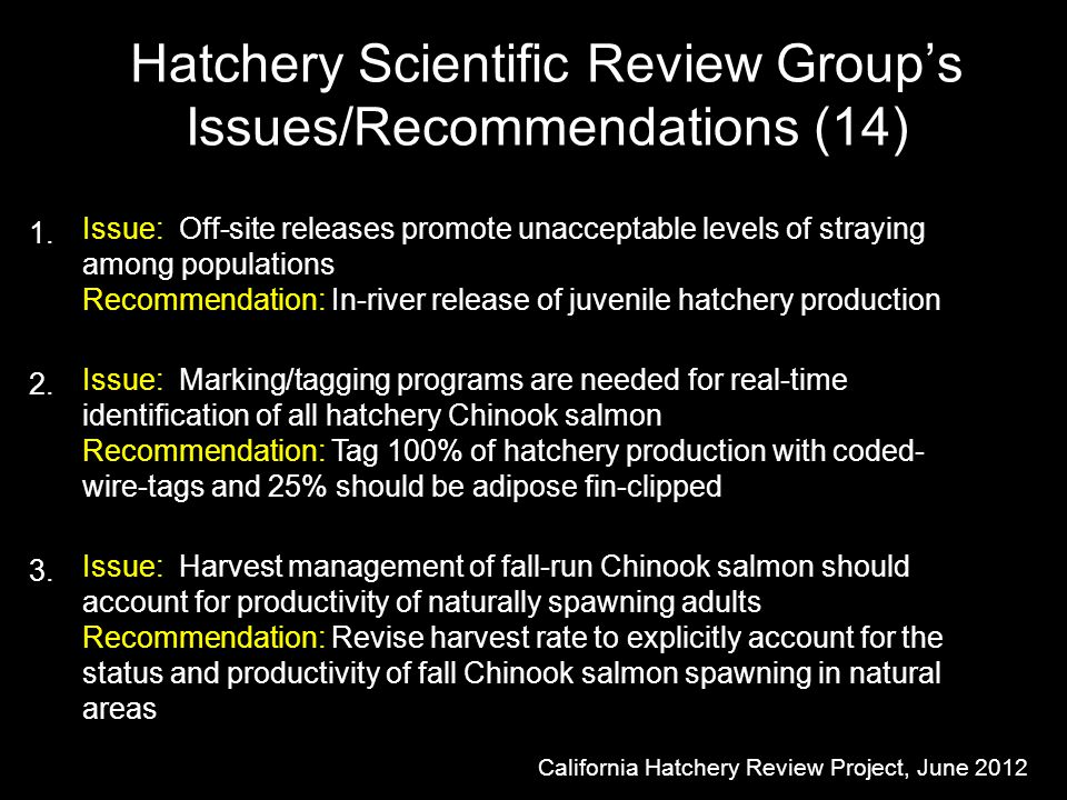 Hatchery Scientific Review Group's Issues/Recommendations (14) Issue: Off-site releases promote unacceptable levels of straying among populations Recommendation: In-river release of juvenile hatchery production Issue: Marking/tagging programs are needed for real-time identification of all hatchery Chinook salmon Recommendation: Tag 100% of hatchery production with coded- wire-tags and 25% should be adipose fin-clipped California Hatchery Review Project, June 2012 Issue: Harvest management of fall-run Chinook salmon should account for productivity of naturally spawning adults Recommendation: Revise harvest rate to explicitly account for the status and productivity of fall Chinook salmon spawning in natural areas 1.