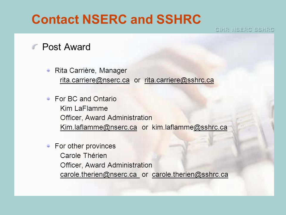 Contact NSERC and SSHRC Post Award Rita Carrière, Manager rita.carriere@nserc.ca or rita.carriere@sshrc.ca For BC and Ontario Kim LaFlamme Officer, Award Administration Kim.laflamme@nserc.ca or kim.laflamme@sshrc.ca For other provinces Carole Thérien Officer, Award Administration carole.therien@nserc.ca or carole.therien@sshrc.ca