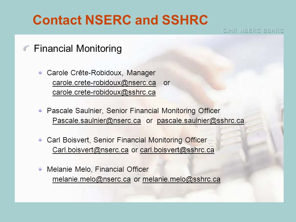 Contact NSERC and SSHRC Financial Monitoring Carole Crête-Robidoux, Manager carole.crete-robidoux@nserc.ca or carole.crete-robidoux@sshrc.ca Pascale Saulnier, Senior Financial Monitoring Officer Pascale.saulnier@nserc.ca or pascale.saulnier@sshrc.ca Carl Boisvert, Senior Financial Monitoring Officer Carl.boisvert@nserc.ca or carl.boisvert@sshrc.ca Melanie Melo, Financial Officer melanie.melo@nserc.ca or melanie.melo@sshrc.ca