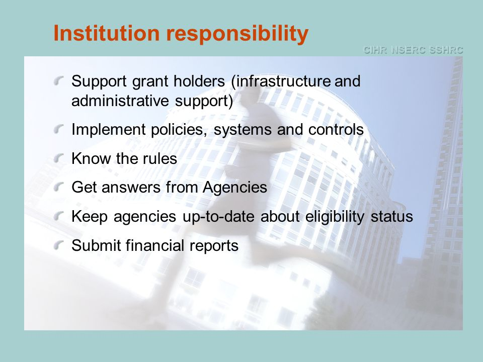 Institution responsibility Support grant holders (infrastructure and administrative support) Implement policies, systems and controls Know the rules Get answers from Agencies Keep agencies up-to-date about eligibility status Submit financial reports