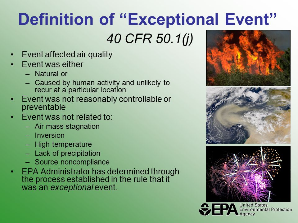 Definition of Exceptional Event 40 CFR 50.1(j) Event affected air quality Event was either –Natural or –Caused by human activity and unlikely to recur at a particular location Event was not reasonably controllable or preventable Event was not related to: –Air mass stagnation –Inversion –High temperature –Lack of precipitation –Source noncompliance EPA Administrator has determined through the process established in the rule that it was an exceptional event.