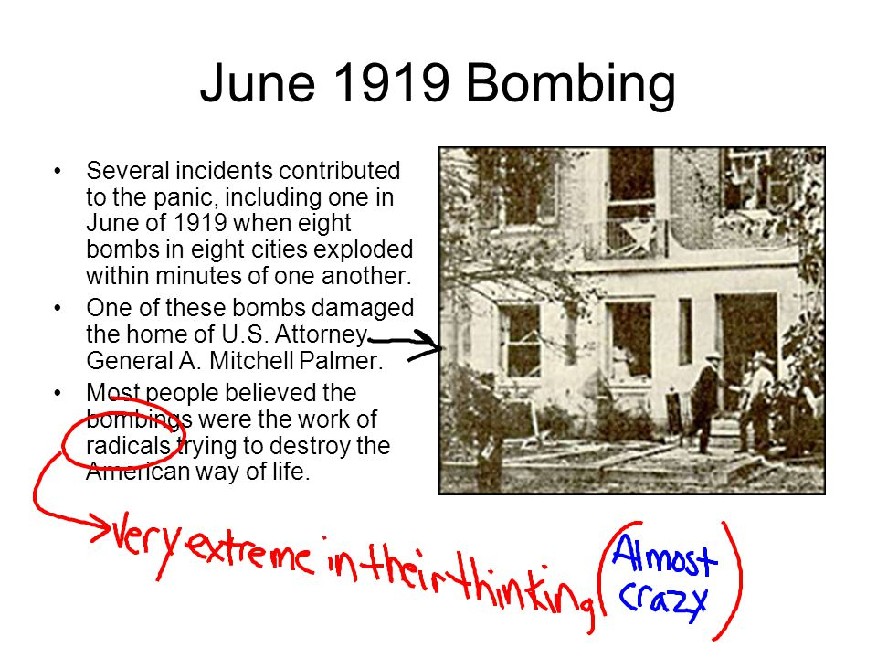 June 1919 Bombing Several incidents contributed to the panic, including one in June of 1919 when eight bombs in eight cities exploded within minutes o
