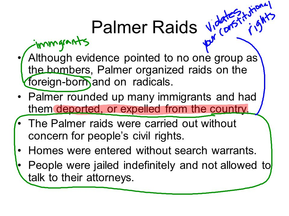Palmer Raids Although evidence pointed to no one group as the bombers, Palmer organized raids on the foreign-born and on radicals. Palmer rounded up m