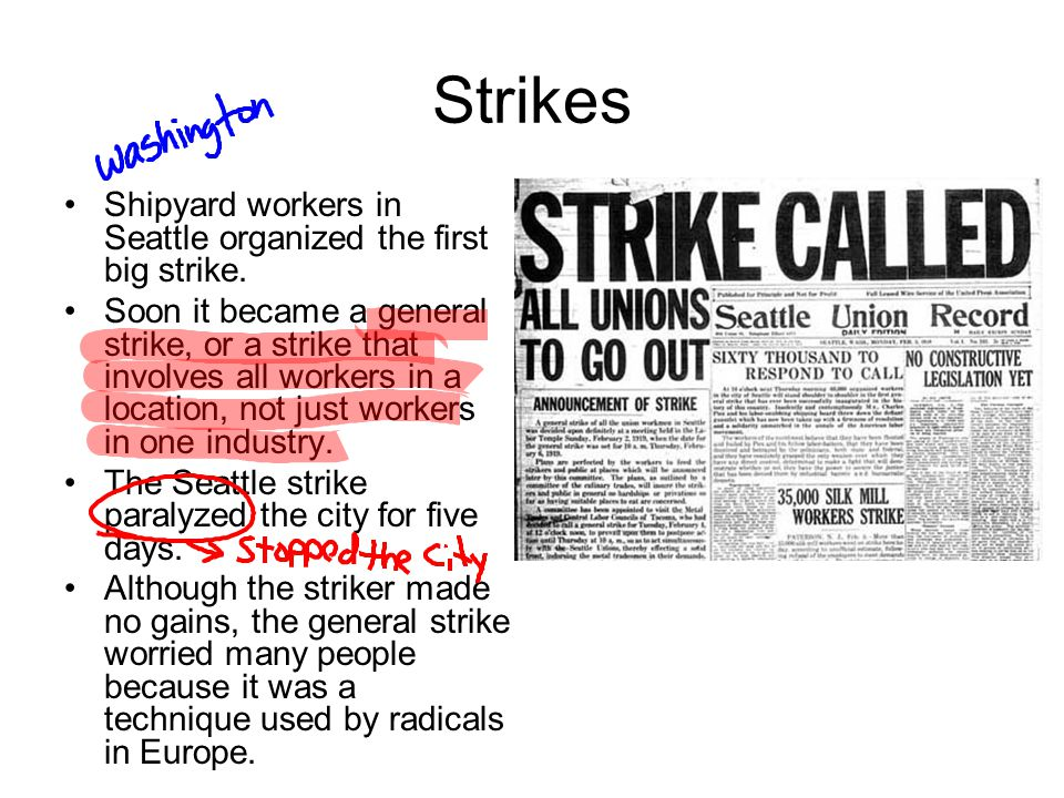 Strikes Shipyard workers in Seattle organized the first big strike. Soon it became a general strike, or a strike that involves all workers in a locati