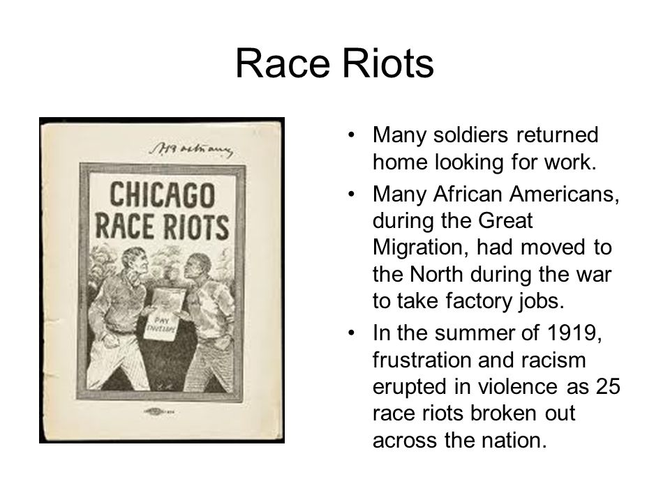 Race Riots Many soldiers returned home looking for work. Many African Americans, during the Great Migration, had moved to the North during the war to