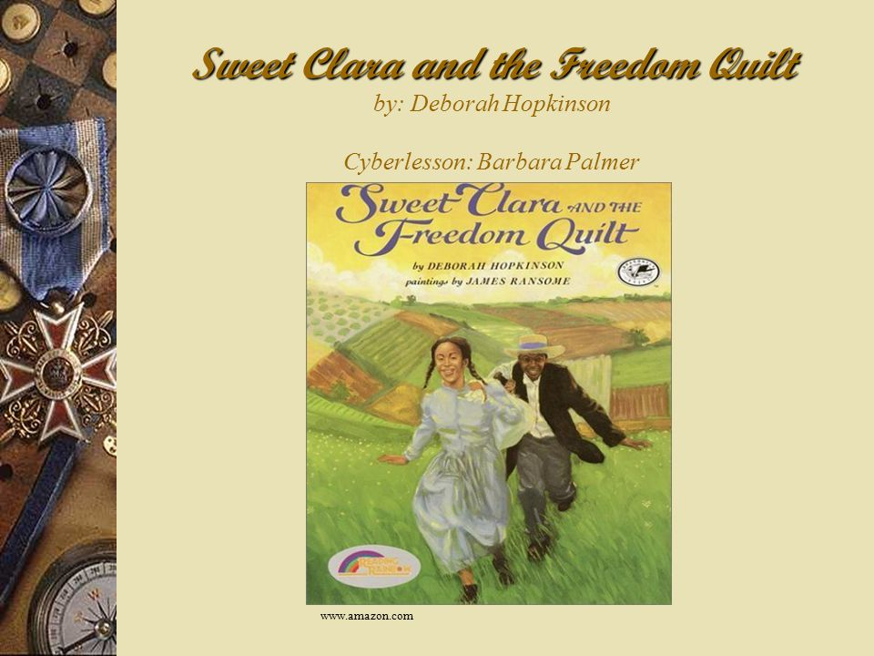 Sweet Clara and the Freedom Quilt Sweet Clara and the Freedom Quilt by: Deborah Hopkinson Cyberlesson: Barbara Palmer www.amazon.com
