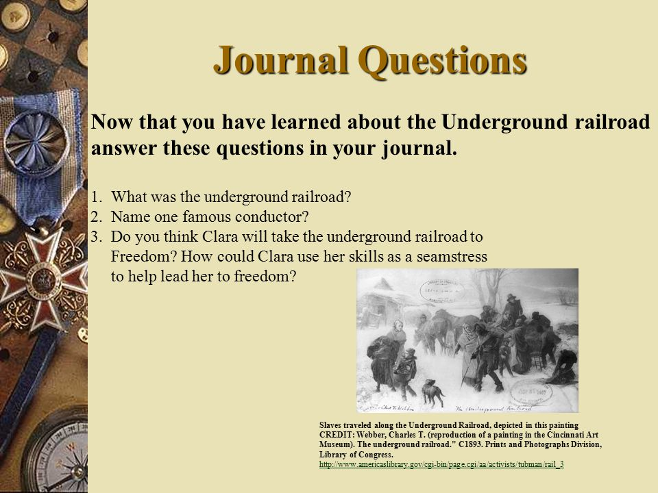 Journal Questions Now that you have learned about the Underground railroad answer these questions in your journal.