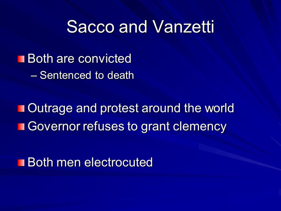 Sacco and Vanzetti Both are convicted –Sentenced to death Outrage and protest around the world Governor refuses to grant clemency Both men electrocute