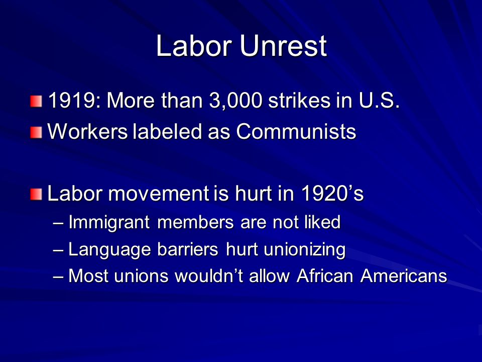 Labor Unrest 1919: More than 3,000 strikes in U.S. Workers labeled as Communists Labor movement is hurt in 1920's –Immigrant members are not liked –La