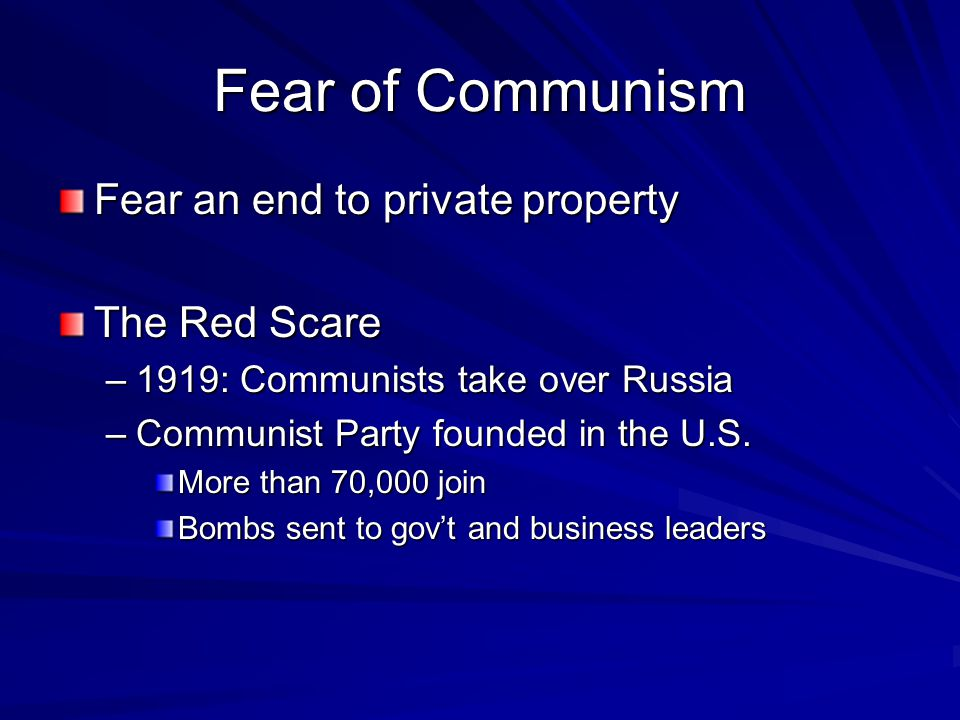 Fear of Communism Fear an end to private property The Red Scare –1919: Communists take over Russia –Communist Party founded in the U.S. More than 70,0