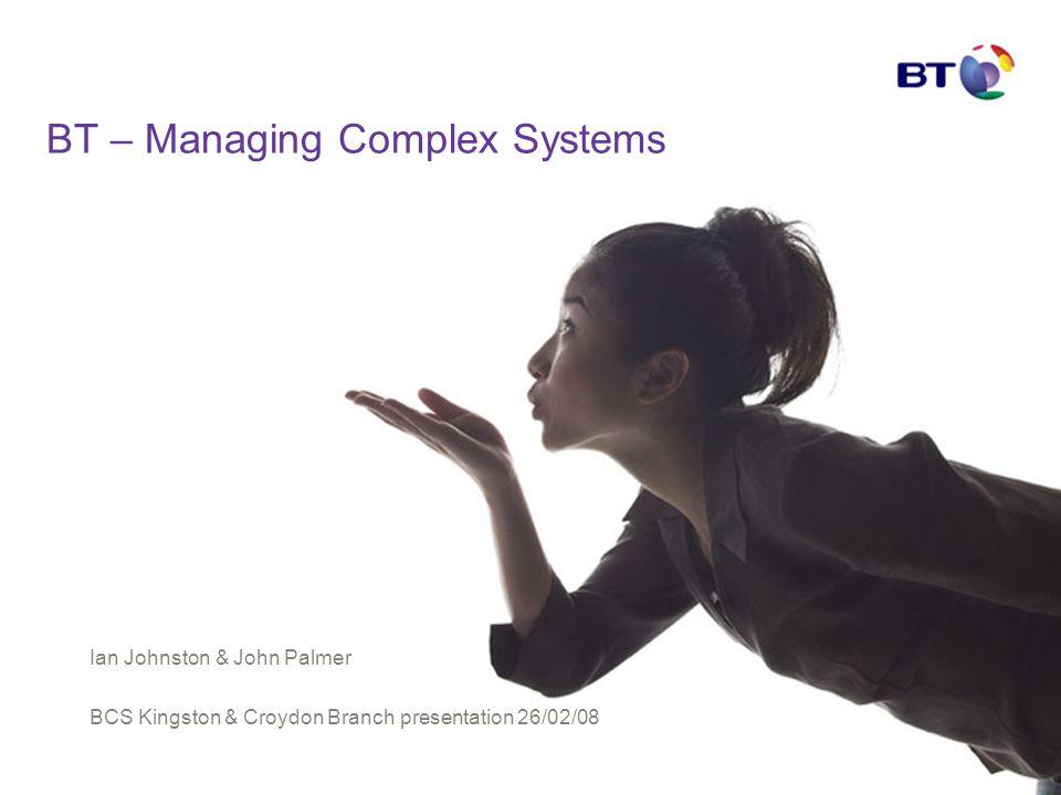 BT – Managing Complex Systems Ian Johnston & John Palmer BCS Kingston & Croydon Branch presentation 26/02/08