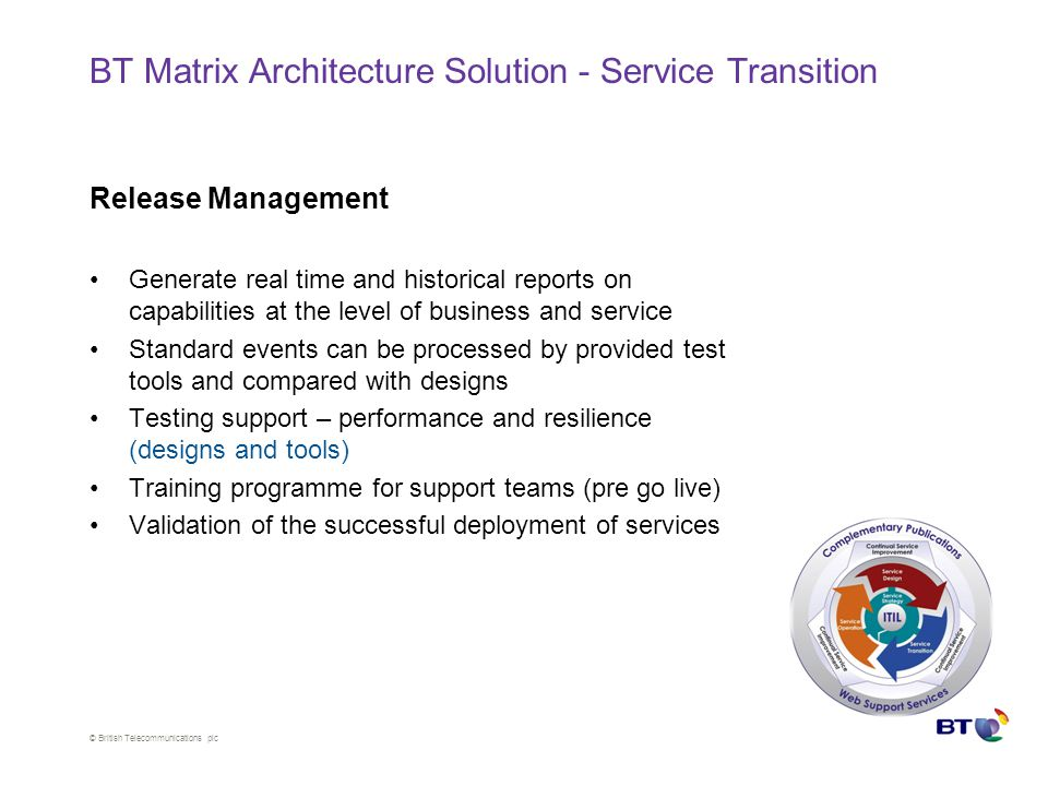© British Telecommunications plc BT Matrix Architecture Solution - Service Transition Release Management Generate real time and historical reports on capabilities at the level of business and service Standard events can be processed by provided test tools and compared with designs Testing support – performance and resilience (designs and tools) Training programme for support teams (pre go live) Validation of the successful deployment of services