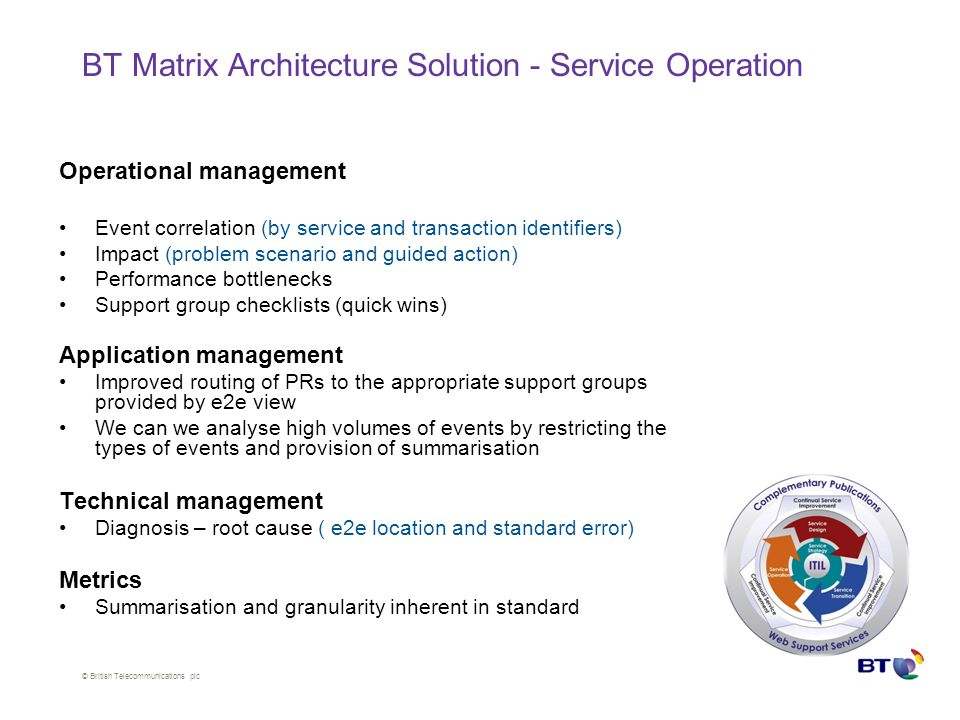 © British Telecommunications plc BT Matrix Architecture Solution - Service Operation Operational management Event correlation (by service and transaction identifiers) Impact (problem scenario and guided action) Performance bottlenecks Support group checklists (quick wins) Application management Improved routing of PRs to the appropriate support groups provided by e2e view We can we analyse high volumes of events by restricting the types of events and provision of summarisation Technical management Diagnosis – root cause ( e2e location and standard error) Metrics Summarisation and granularity inherent in standard