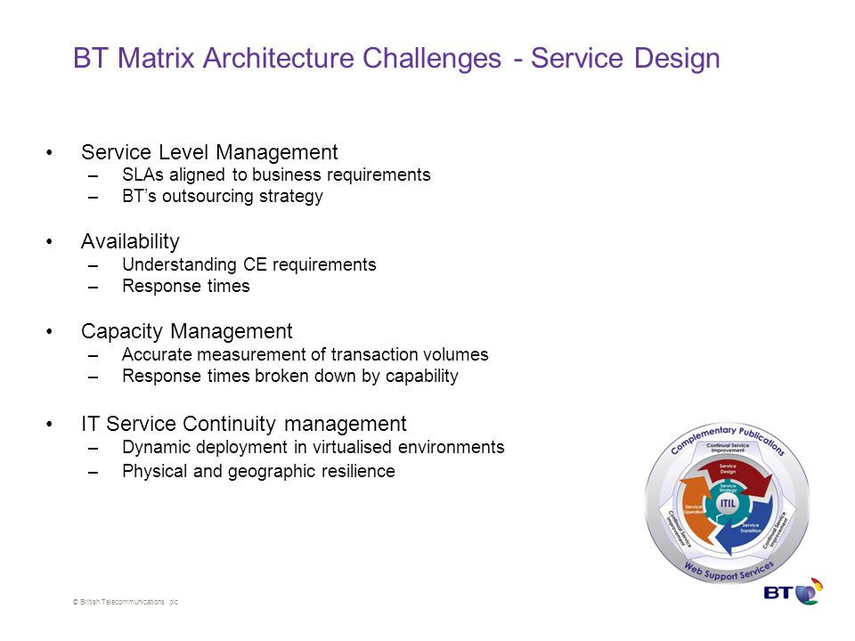 © British Telecommunications plc BT Matrix Architecture Challenges - Service Design –SLM Defining measurements & targets, eg volumes, response times Aligning SLAs with UCs –Capacity Management Procedures to ensure customer targets are met –Business Continuity management Deployment designs to ensure resilience –Availability management Measure e2e availability broken down to capabilities Service Level Management –SLAs aligned to business requirements –BT's outsourcing strategy Availability –Understanding CE requirements –Response times Capacity Management –Accurate measurement of transaction volumes –Response times broken down by capability IT Service Continuity management –Dynamic deployment in virtualised environments –Physical and geographic resilience