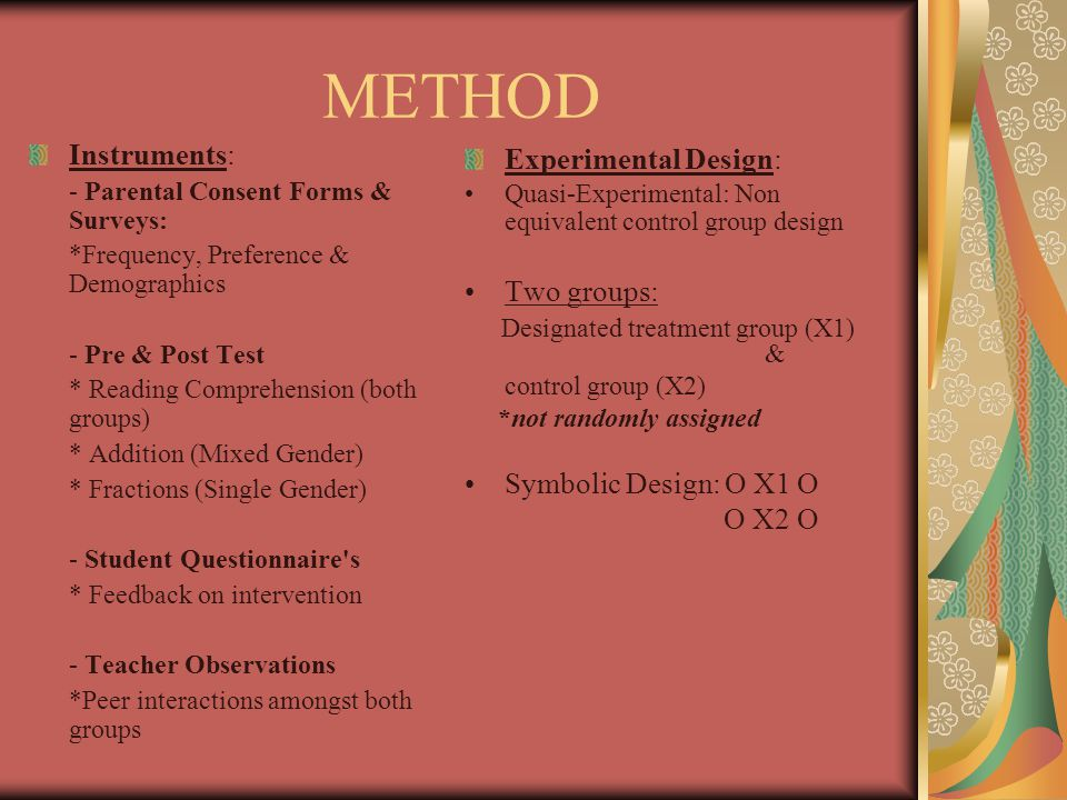 METHOD Instruments: - Parental Consent Forms & Surveys: *Frequency, Preference & Demographics - Pre & Post Test * Reading Comprehension (both groups) * Addition (Mixed Gender) * Fractions (Single Gender) - Student Questionnaire s * Feedback on intervention - Teacher Observations *Peer interactions amongst both groups Experimental Design: Quasi-Experimental: Non equivalent control group design Two groups: Designated treatment group (X1) & control group (X2) *not randomly assigned Symbolic Design: O X1 O O X2 O