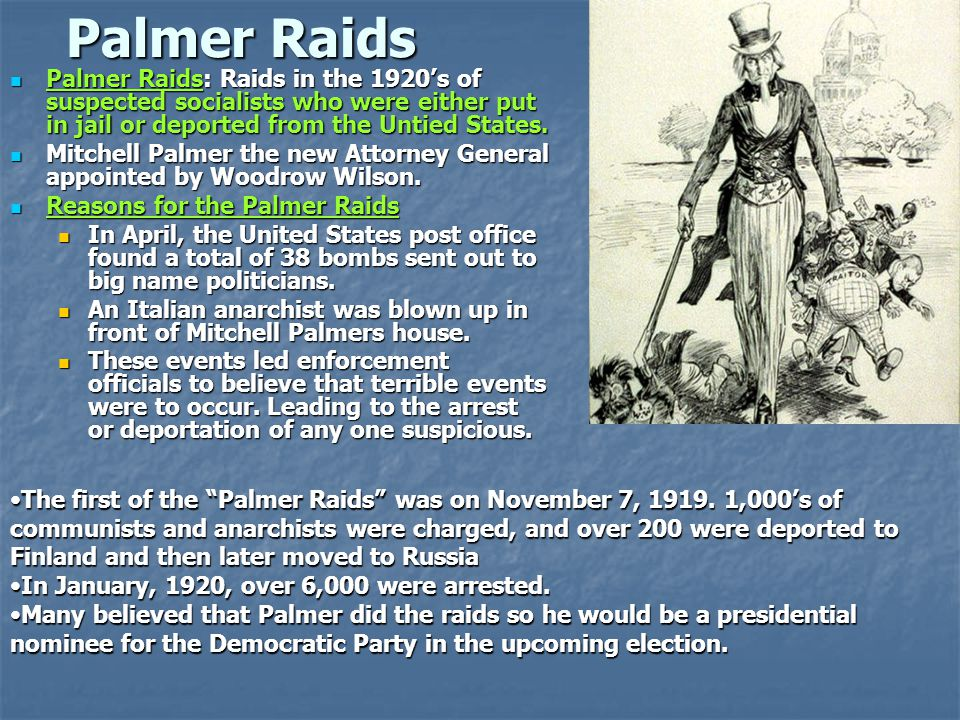 Palmer Raids Palmer Raids: Raids in the 1920's of suspected socialists who were either put in jail or deported from the Untied States.