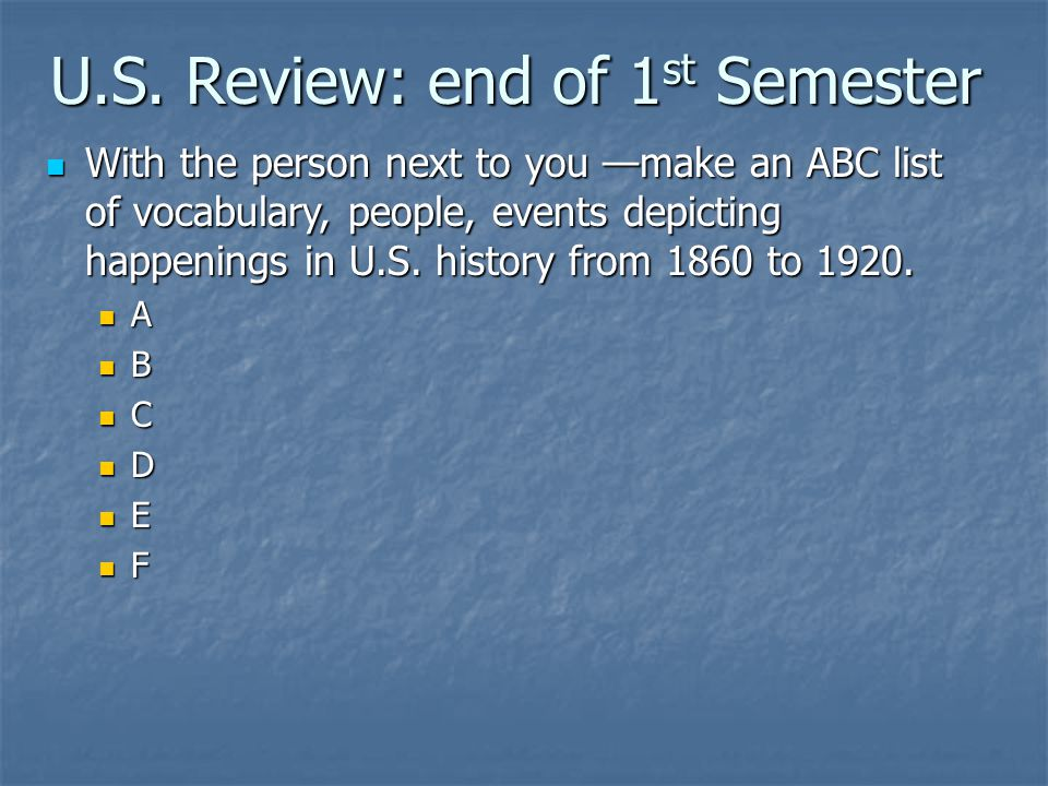 U.S. Review: end of 1 st Semester With the person next to you —make an ABC list of vocabulary, people, events depicting happenings in U.S. history fro