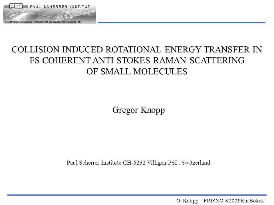 G. Knopp FRISNO-8 2005 Ein Bokek COLLISION INDUCED ROTATIONAL ENERGY TRANSFER IN FS COHERENT ANTI STOKES RAMAN SCATTERING OF SMALL MOLECULES Gregor Kn