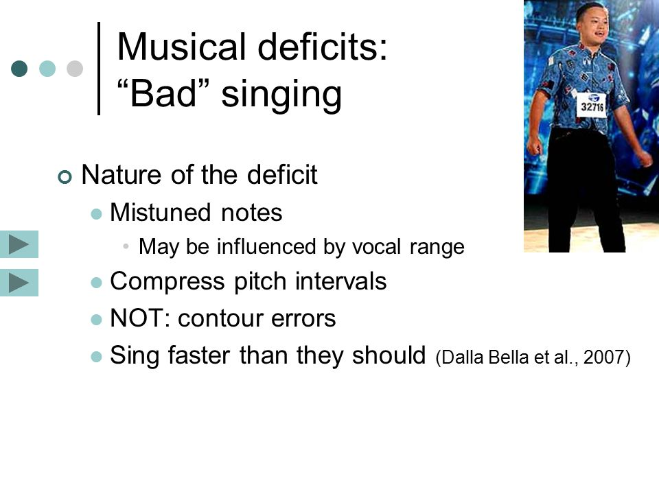 Musical deficits: Bad singing Nature of the deficit Mistuned notes May be influenced by vocal range Compress pitch intervals NOT: contour errors Sing faster than they should (Dalla Bella et al., 2007)