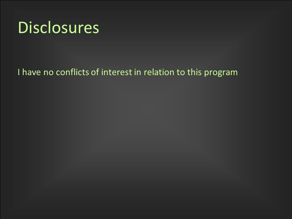 I have no conflicts of interest in relation to this program Disclosures
