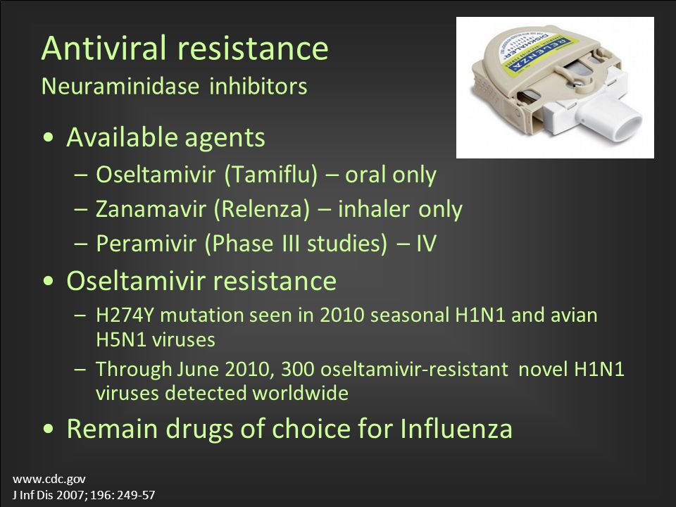 Antiviral resistance Neuraminidase inhibitors Available agents –Oseltamivir (Tamiflu) – oral only –Zanamavir (Relenza) – inhaler only –Peramivir (Phas