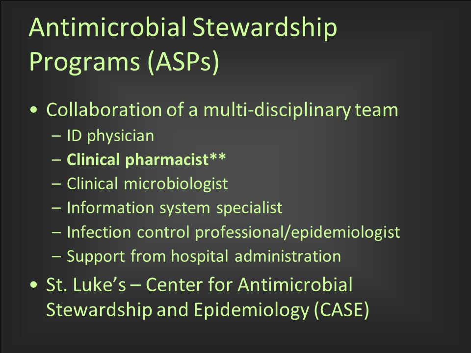 Antimicrobial Stewardship Programs (ASPs) Collaboration of a multi-disciplinary team –ID physician –Clinical pharmacist** –Clinical microbiologist –Information system specialist –Infection control professional/epidemiologist –Support from hospital administration St.