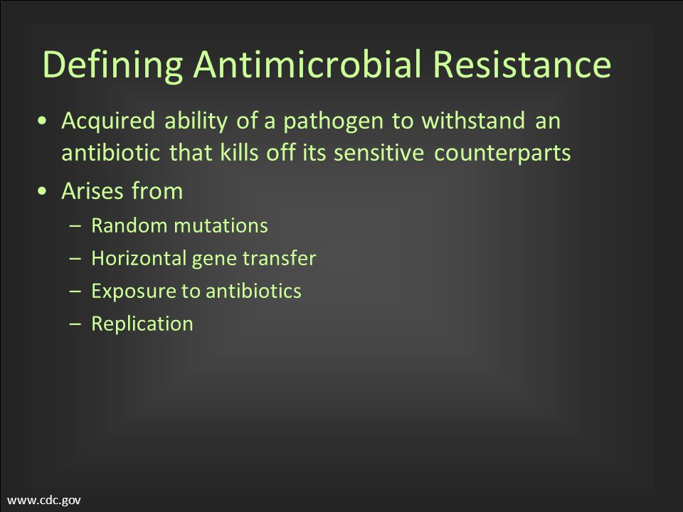Defining Antimicrobial Resistance Acquired ability of a pathogen to withstand an antibiotic that kills off its sensitive counterparts Arises from –Random mutations –Horizontal gene transfer –Exposure to antibiotics –Replication www.cdc.gov