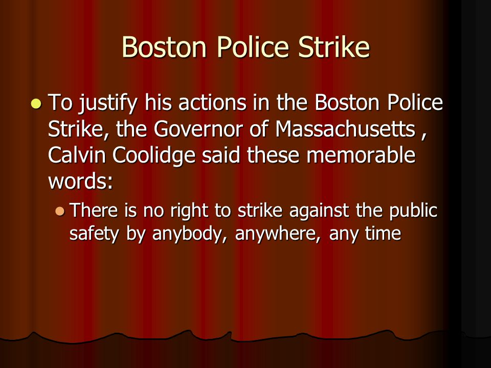 Boston Police Strike To justify his actions in the Boston Police Strike, the Governor of Massachusetts, Calvin Coolidge said these memorable words: To justify his actions in the Boston Police Strike, the Governor of Massachusetts, Calvin Coolidge said these memorable words: There is no right to strike against the public safety by anybody, anywhere, any time There is no right to strike against the public safety by anybody, anywhere, any time