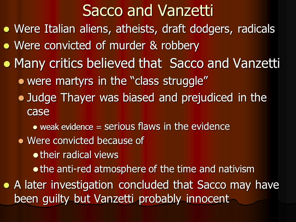 Sacco and Vanzetti Were Italian aliens, atheists, draft dodgers, radicals Were Italian aliens, atheists, draft dodgers, radicals Were convicted of murder & robbery Were convicted of murder & robbery Many critics believed that Sacco and Vanzetti Many critics believed that Sacco and Vanzetti were martyrs in the class struggle were martyrs in the class struggle Judge Thayer was biased and prejudiced in the case Judge Thayer was biased and prejudiced in the case weak evidence = serious flaws in the evidence weak evidence = serious flaws in the evidence Were convicted because of Were convicted because of their radical views their radical views the anti-red atmosphere of the time and nativism the anti-red atmosphere of the time and nativism A later investigation concluded that Sacco may have been guilty but Vanzetti probably innocent A later investigation concluded that Sacco may have been guilty but Vanzetti probably innocent