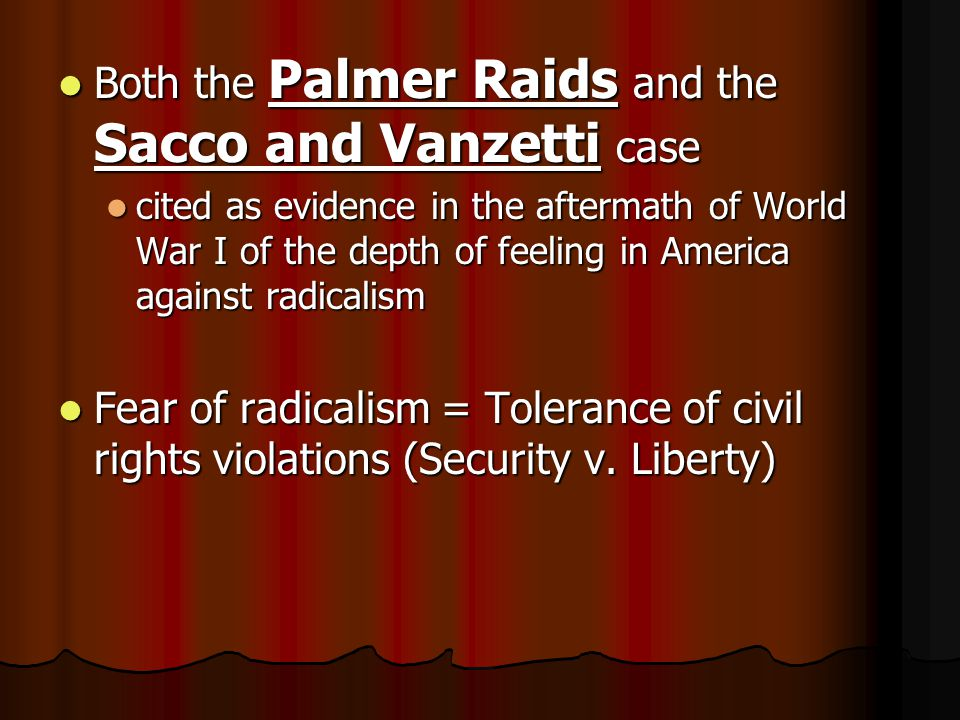 Both the Palmer Raids and the Sacco and Vanzetti case Both the Palmer Raids and the Sacco and Vanzetti case cited as evidence in the aftermath of World War I of the depth of feeling in America against radicalism cited as evidence in the aftermath of World War I of the depth of feeling in America against radicalism Fear of radicalism = Tolerance of civil rights violations (Security v.