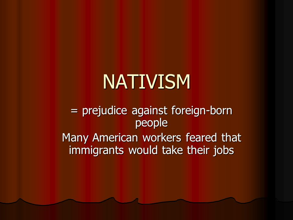 NATIVISM = prejudice against foreign-born people Many American workers feared that immigrants would take their jobs