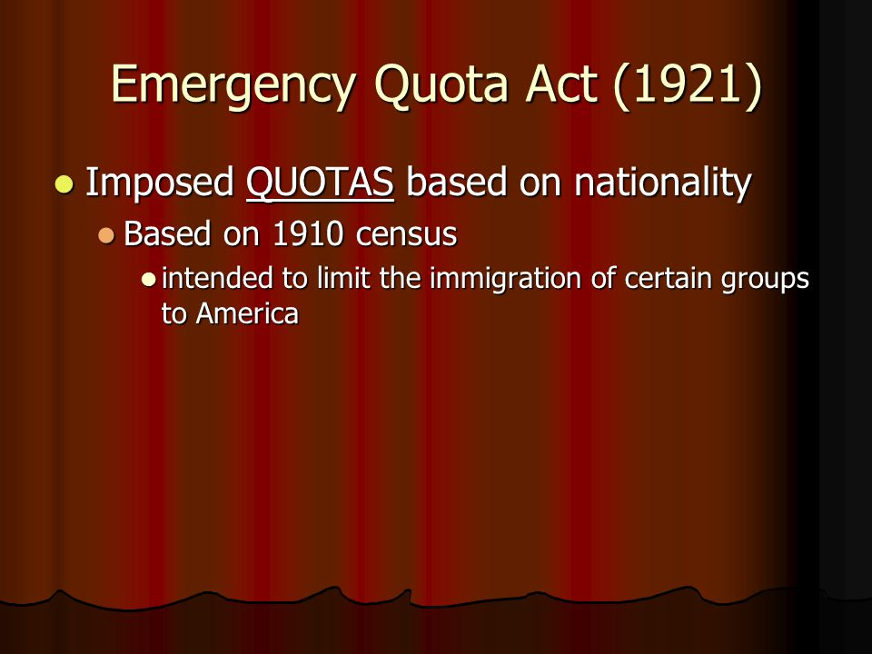 Emergency Quota Act (1921) Imposed QUOTAS based on nationality Imposed QUOTAS based on nationality Based on 1910 census Based on 1910 census intended to limit the immigration of certain groups to America intended to limit the immigration of certain groups to America
