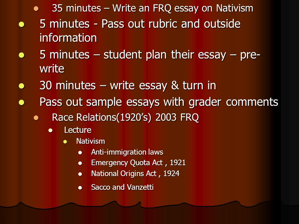 35 minutes – Write an FRQ essay on Nativism 35 minutes – Write an FRQ essay on Nativism 5 minutes - Pass out rubric and outside information 5 minutes - Pass out rubric and outside information 5 minutes – student plan their essay – pre- write 5 minutes – student plan their essay – pre- write 30 minutes – write essay & turn in 30 minutes – write essay & turn in Pass out sample essays with grader comments Pass out sample essays with grader comments Race Relations(1920's) 2003 FRQ Race Relations(1920's) 2003 FRQ Lecture Lecture Nativism Nativism Anti-immigration laws Anti-immigration laws Emergency Quota Act, 1921 Emergency Quota Act, 1921 National Origins Act, 1924 National Origins Act, 1924 Sacco and Vanzetti Sacco and Vanzetti