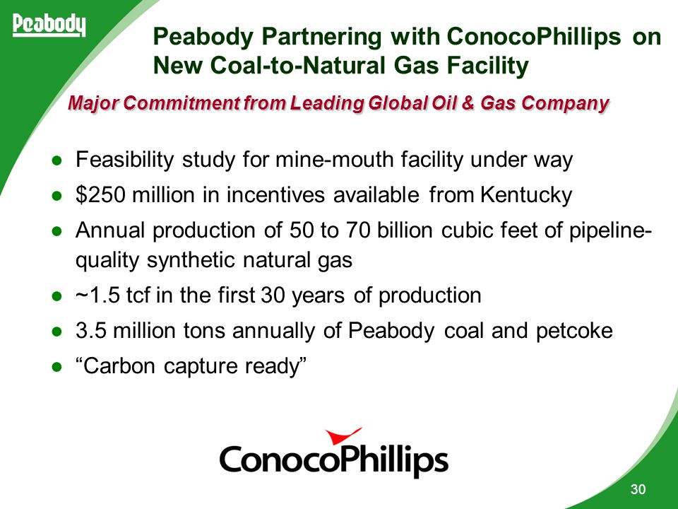 30 Peabody Partnering with ConocoPhillips on New Coal-to-Natural Gas Facility ●Feasibility study for mine-mouth facility under way ●$250 million in incentives available from Kentucky ●Annual production of 50 to 70 billion cubic feet of pipeline- quality synthetic natural gas ●~1.5 tcf in the first 30 years of production ●3.5 million tons annually of Peabody coal and petcoke ● Carbon capture ready Major Commitment from Leading Global Oil & Gas Company