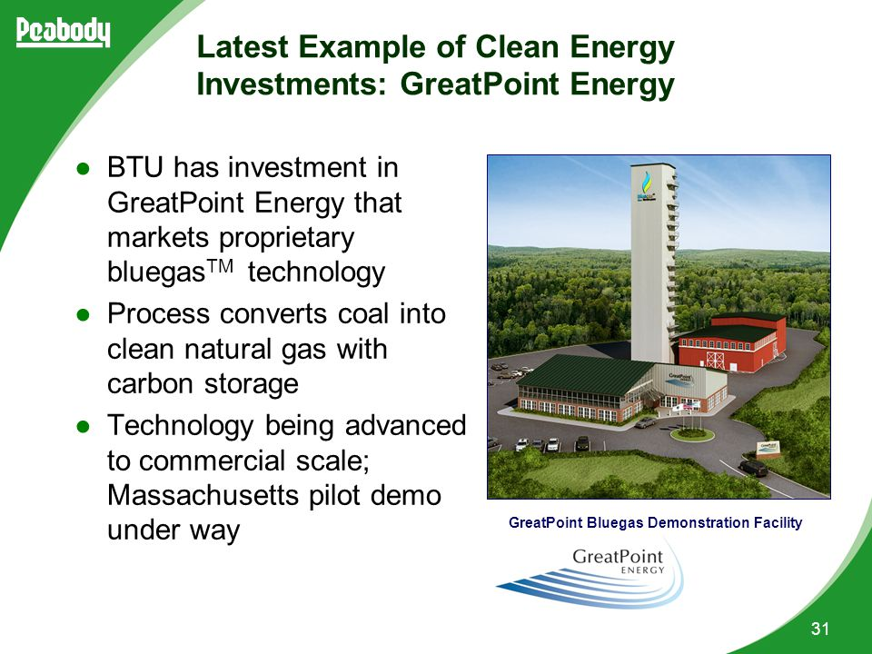 31 Latest Example of Clean Energy Investments: GreatPoint Energy ●BTU has investment in GreatPoint Energy that markets proprietary bluegas TM technology ●Process converts coal into clean natural gas with carbon storage ●Technology being advanced to commercial scale; Massachusetts pilot demo under way GreatPoint Bluegas Demonstration Facility