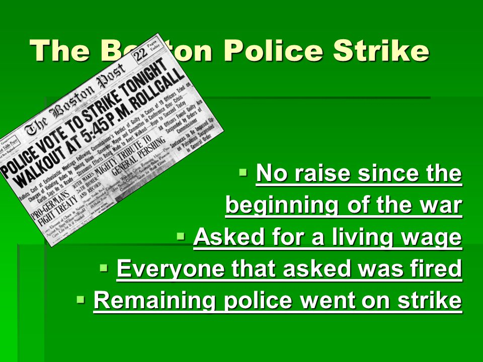 The Boston Police Strike  No raise since the beginning of the war  Asked for a living wage  Everyone that asked was fired  Remaining police went on strike