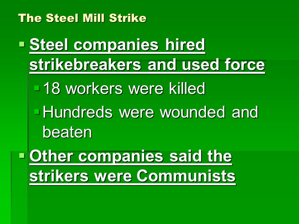 The Steel Mill Strike  Steel companies hired strikebreakers and used force  18 workers were killed  Hundreds were wounded and beaten  Other companies said the strikers were Communists