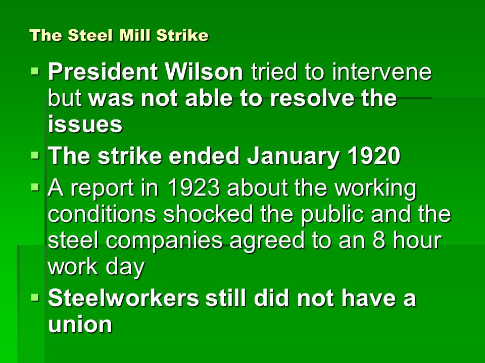 The Steel Mill Strike  President Wilson tried to intervene but was not able to resolve the issues  The strike ended January 1920  A report in 1923 about the working conditions shocked the public and the steel companies agreed to an 8 hour work day  Steelworkers still did not have a union