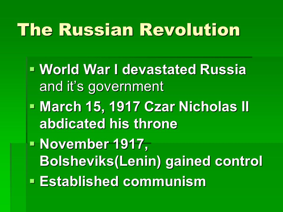 The Russian Revolution  World War I devastated Russia and it's government  March 15, 1917 Czar Nicholas II abdicated his throne  November 1917, Bolsheviks(Lenin) gained control  Established communism