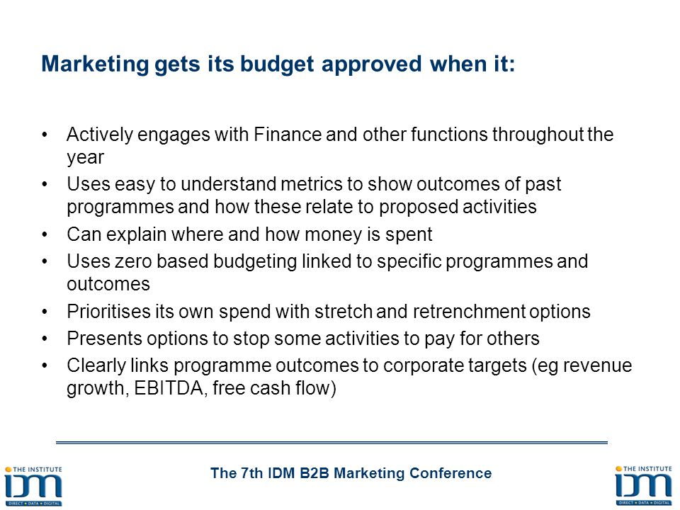 The 7th IDM B2B Marketing Conference Marketing gets its budget approved when it: Actively engages with Finance and other functions throughout the year Uses easy to understand metrics to show outcomes of past programmes and how these relate to proposed activities Can explain where and how money is spent Uses zero based budgeting linked to specific programmes and outcomes Prioritises its own spend with stretch and retrenchment options Presents options to stop some activities to pay for others Clearly links programme outcomes to corporate targets (eg revenue growth, EBITDA, free cash flow)