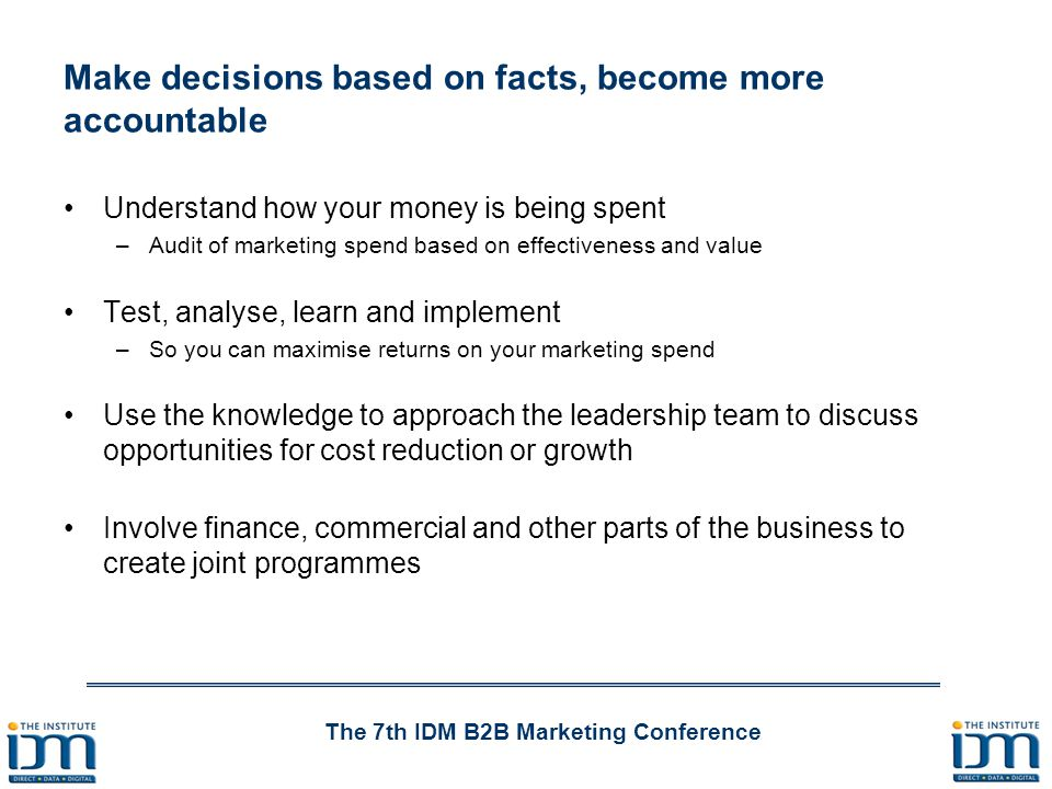 The 7th IDM B2B Marketing Conference Make decisions based on facts, become more accountable Understand how your money is being spent –Audit of marketing spend based on effectiveness and value Test, analyse, learn and implement –So you can maximise returns on your marketing spend Use the knowledge to approach the leadership team to discuss opportunities for cost reduction or growth Involve finance, commercial and other parts of the business to create joint programmes