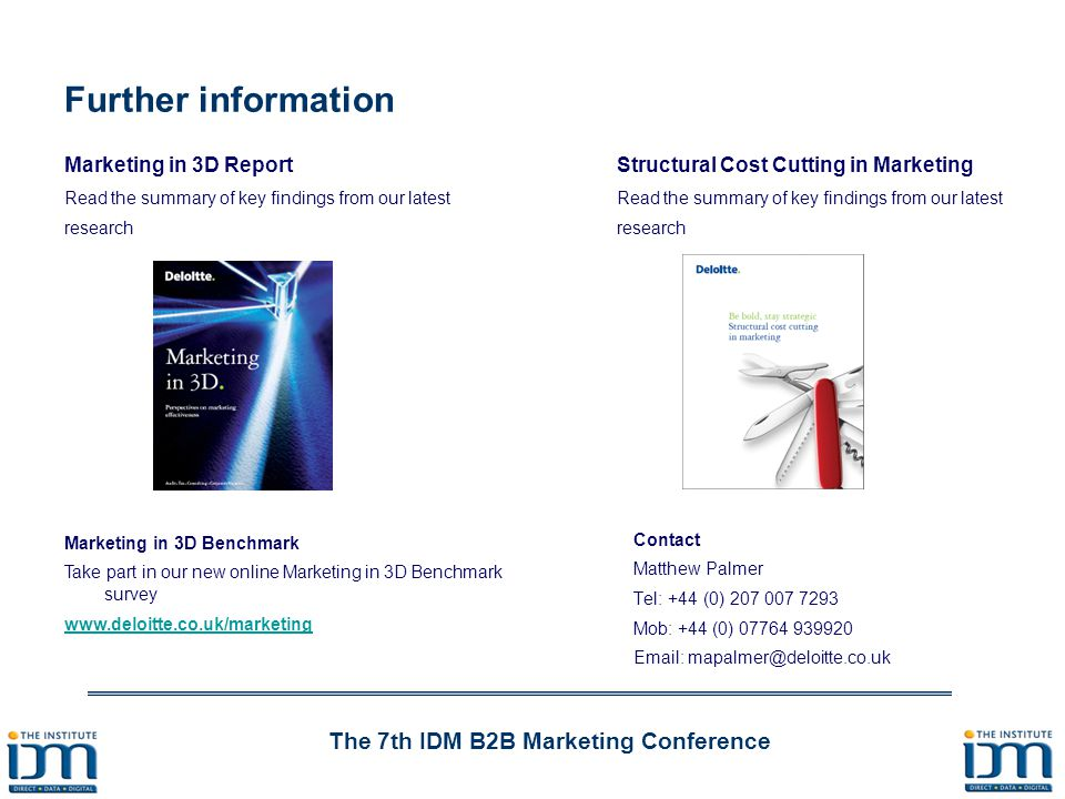 The 7th IDM B2B Marketing Conference Further information Marketing in 3D Benchmark Take part in our new online Marketing in 3D Benchmark survey www.deloitte.co.uk/marketing Marketing in 3D Report Read the summary of key findings from our latest research Contact Matthew Palmer Tel: +44 (0) 207 007 7293 Mob: +44 (0) 07764 939920 Email: mapalmer@deloitte.co.uk Structural Cost Cutting in Marketing Read the summary of key findings from our latest research