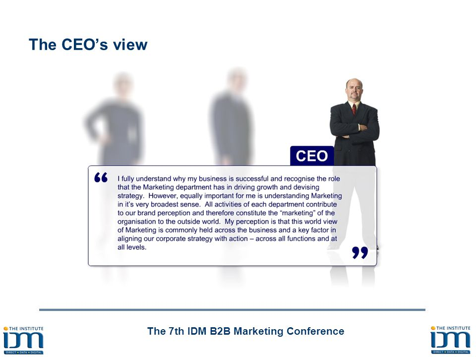 The 7th IDM B2B Marketing Conference 81% of CEOs identified marketing as a key driver of growth 84% of CEOs identified marketing as being crucial to devising strategy 1in3 CFOs did not believe that marketing is crucial in determining strategy 16% of Board level discussions are about marketing according to CMOs.