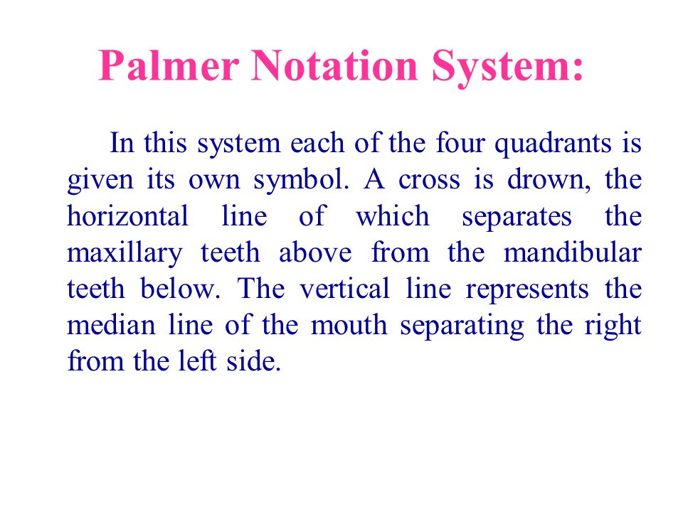 Palmer Notation System: In this system each of the four quadrants is given its own symbol. A cross is drown, the horizontal line of which separates th