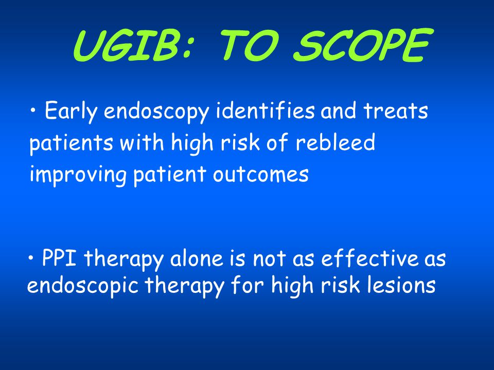 UGIB: TO SCOPE Early endoscopy identifies and treats patients with high risk of rebleed improving patient outcomes PPI therapy alone is not as effecti